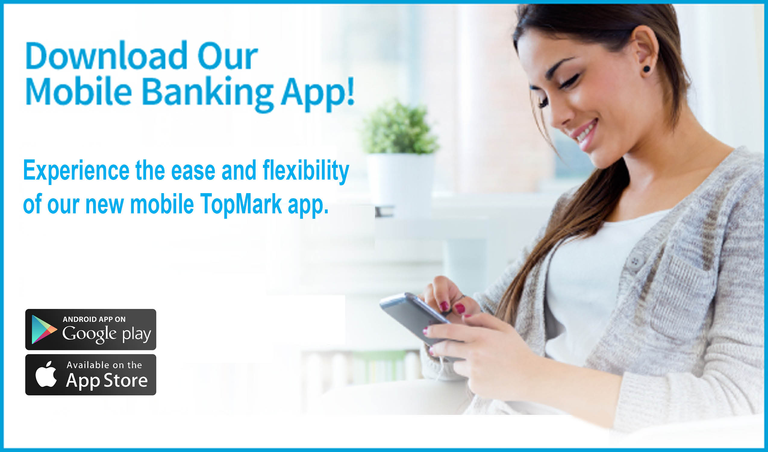 Download our mobile Bankign App! Experience the ease of flexiblity of our new moble TopMark app