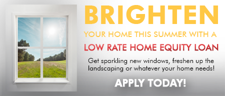 Brighten Your Home This Summer with a Low Rate Home Equity Loan.  Get sparkling new windows, freshen up the landscaping or whatever your home needs!!
