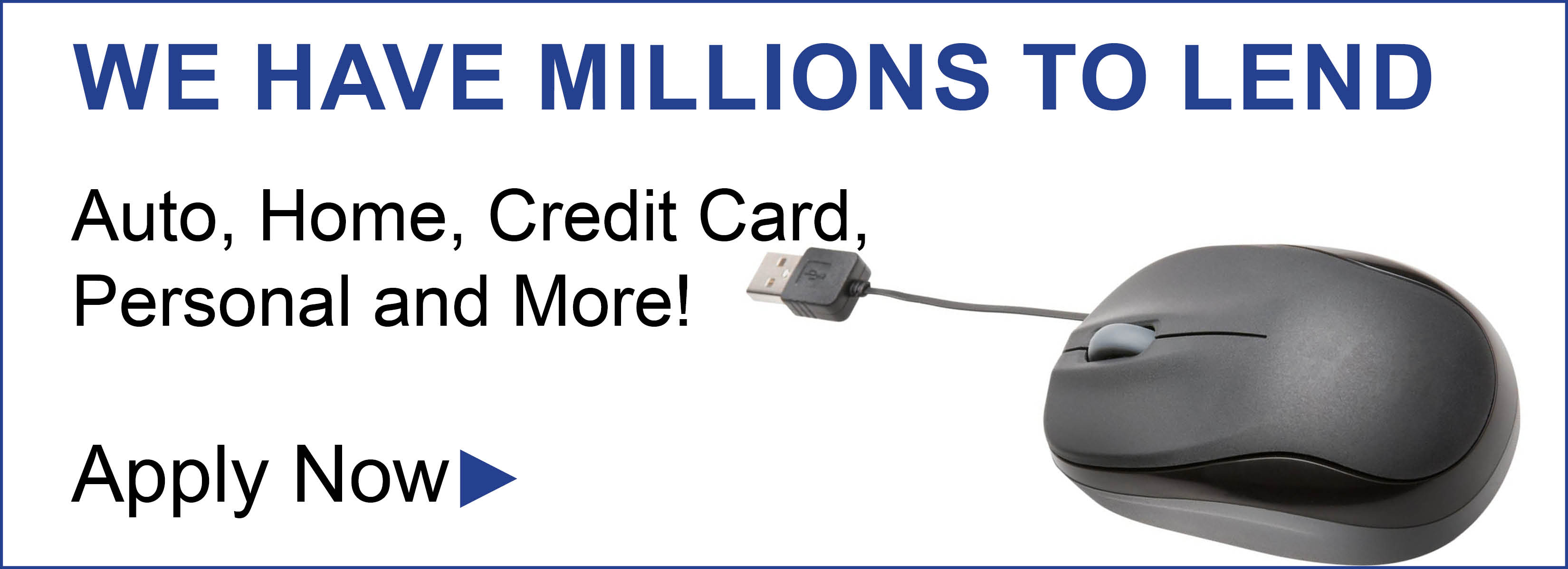 We have millions to lend.  Auto, Home, Credit Card, Personal and More.  Apply Now
